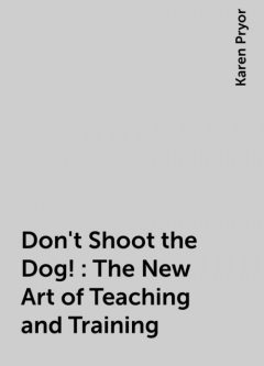 Don't Shoot the Dog!: The New Art of Teaching and Training, Karen Pryor