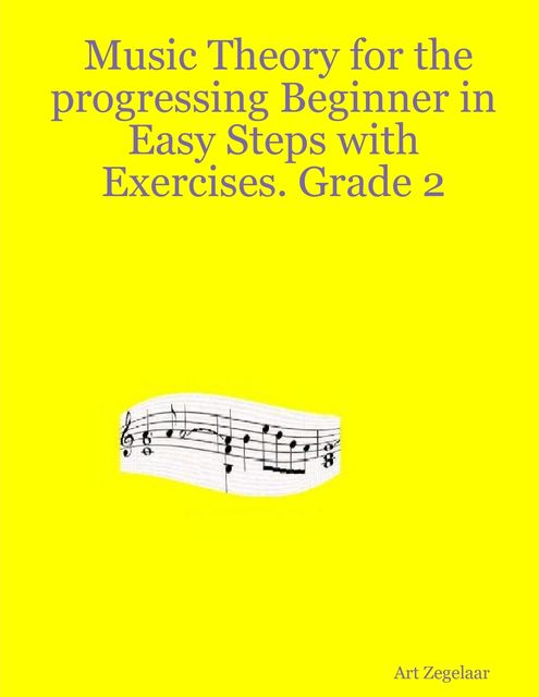 Music Theory for the Progressing Beginner In Easy Steps With Exercises. Grade Two, Art Zegelaar