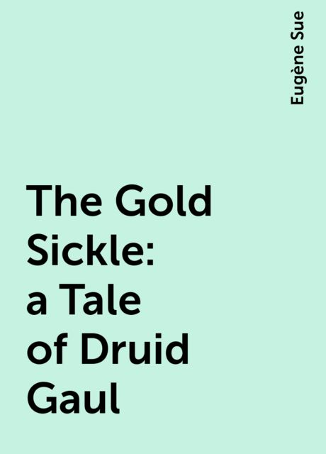 The Gold Sickle: a Tale of Druid Gaul, Eugène Sue