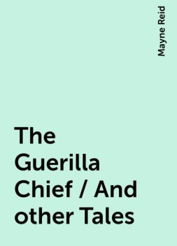 The Guerilla Chief / And other Tales, Mayne Reid