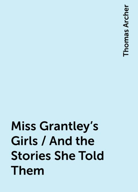 Miss Grantley's Girls / And the Stories She Told Them, Thomas Archer