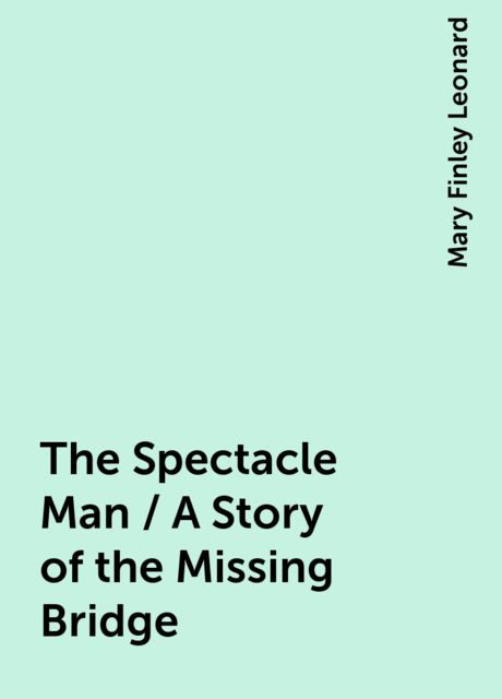 The Spectacle Man / A Story of the Missing Bridge, Mary Finley Leonard