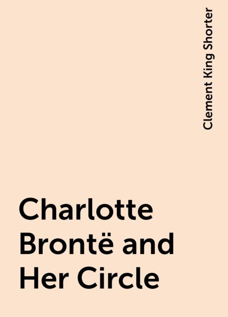 Charlotte Brontë and Her Circle, Clement King Shorter