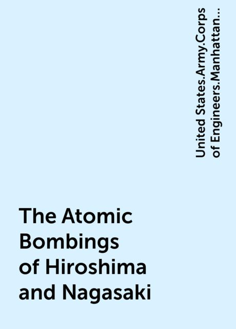 The Atomic Bombings of Hiroshima and Nagasaki, United States.Army.Corps of Engineers.Manhattan District