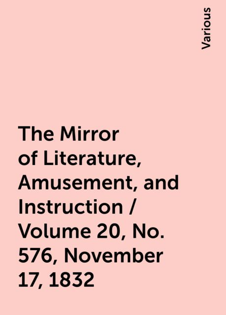 The Mirror of Literature, Amusement, and Instruction / Volume 20, No. 576, November 17, 1832, Various
