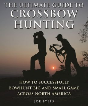 The Ultimate Guide to Crossbow Hunting, Joe Byers