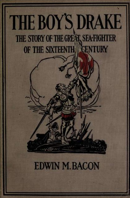 The boy's Drake; story of the great sea fighter of the sixteenth century, Francis Bacon, Edwin, 1844–1916