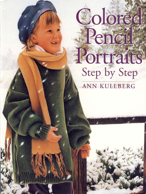 Colored Pencil Portraits Step by Step, Ann Kullberg