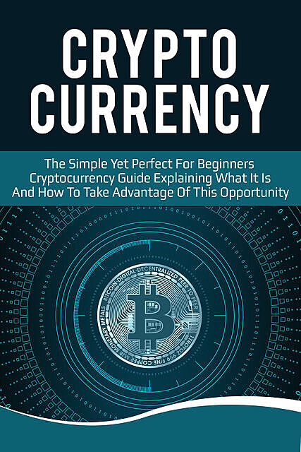 Cryptocurrency: The Simple Yet Perfect for Beginners Guide Explaining What it is and How to Take Advantage of this Opportunity, FLLC Guides