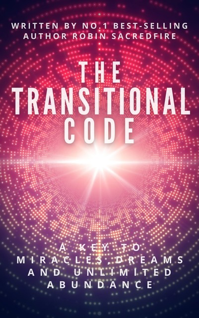 The Transitional Code: A Key to Miracles, Dreams and Unlimited Abundance, Robin Sacredfire