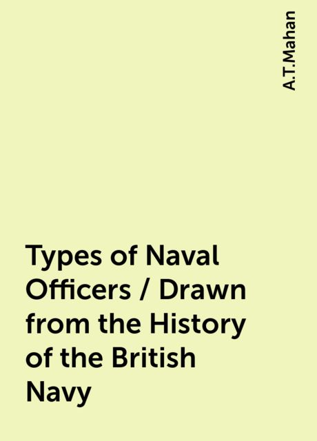 Types of Naval Officers / Drawn from the History of the British Navy, A.T.Mahan