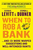 When to Rob a Bank: And 131 More Warped Suggestions and Well-Intended Rants, Steven D.Levitt