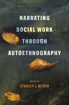 Narrating Social Work Through Autoethnography, Stanley L Witkin