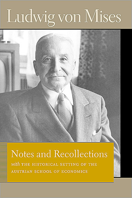 Notes and Recollections with The Historical Setting of the Austrian School of Economics, Ludwig Von Mises