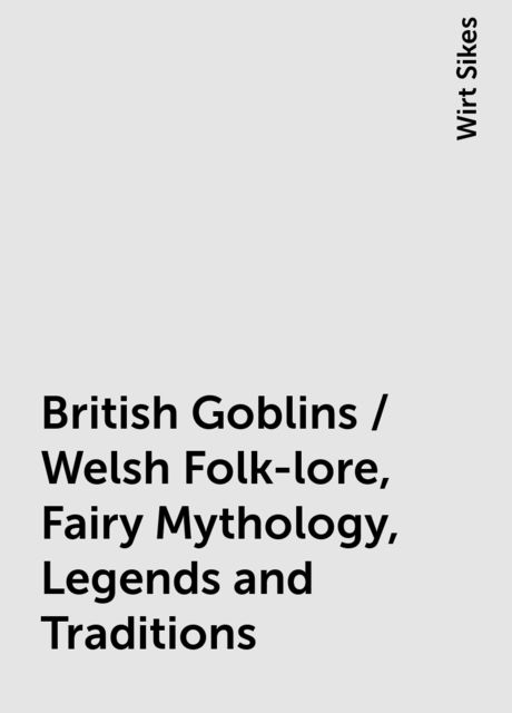 British Goblins / Welsh Folk-lore, Fairy Mythology, Legends and Traditions, Wirt Sikes