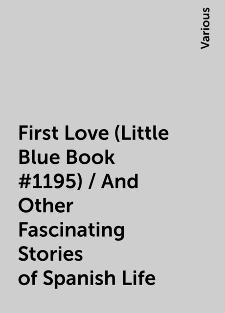 First Love (Little Blue Book #1195) / And Other Fascinating Stories of Spanish Life, Various