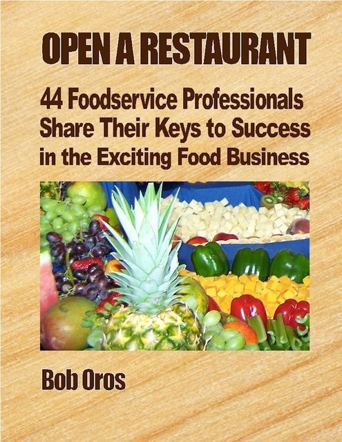 Open a Restaurant: 44 Foodservice Professionals Share Their Keys to Success in the Exciting Food Business, Bob Oros