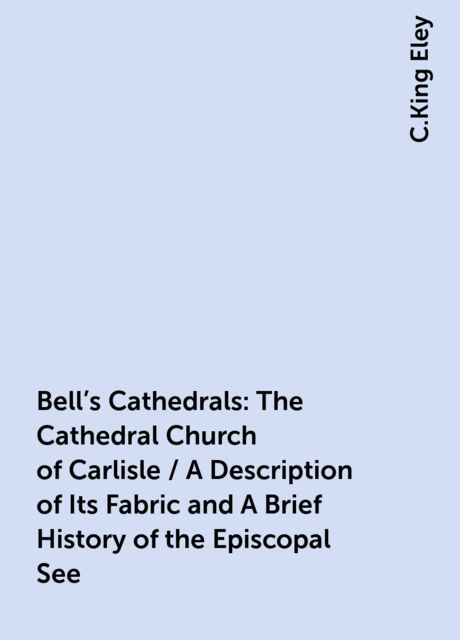Bell's Cathedrals: The Cathedral Church of Carlisle / A Description of Its Fabric and A Brief History of the Episcopal See, C.King Eley