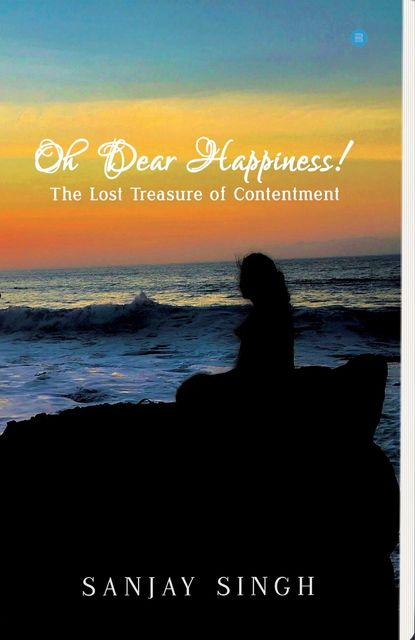 Oh Dear Happiness! The lost treasure of contentment, Sanjay Singh