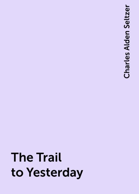 The Trail to Yesterday, Charles Alden Seltzer