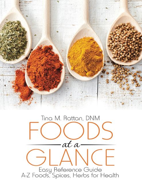 Foods At a Glance: Easy Reference Guide--A-Z Foods, Spices, Herbs for Health, DNM, Tina M. Rattan