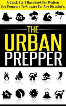 The Urban Prepper – A Quick Start Handbook for Modern Day Preppers to Prepare For Any Disasters, Evelyn Scott, Old Natural Ways