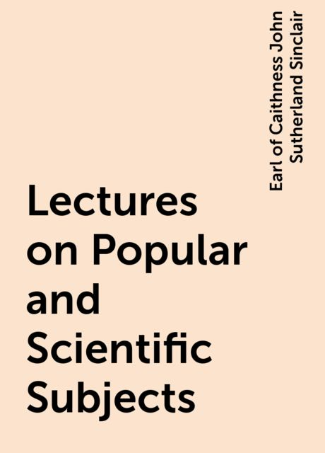 Lectures on Popular and Scientific Subjects, Earl of Caithness John Sutherland Sinclair