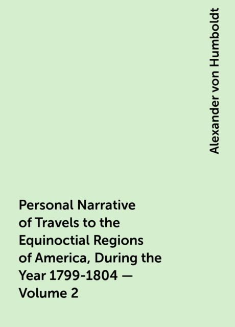 Personal Narrative of Travels to the Equinoctial Regions of America, During the Year 1799-1804 — Volume 2, Alexander von Humboldt