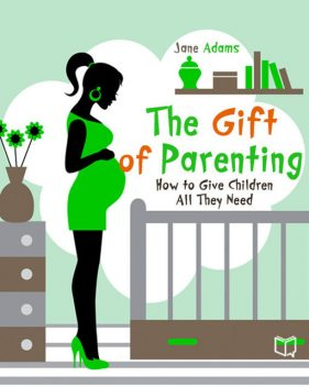 The Gift of Parenting. How to Give Children All They Need, Jane Adams