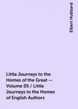 Little Journeys to the Homes of the Great - Volume 05 / Little Journeys to the Homes of English Authors, Elbert Hubbard