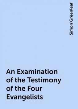 An Examination of the Testimony of the Four Evangelists, Simon Greenleaf