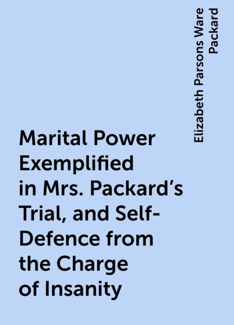 Marital Power Exemplified in Mrs. Packard's Trial, and Self-Defence from the Charge of Insanity, Elizabeth Parsons Ware Packard