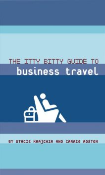 The Itty Bitty Guide to Business Travel, Carrie Rosten, Stacie Krajchir