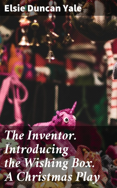 The Inventor. Introducing the Wishing Box. A Christmas Play, Elsie Duncan Yale