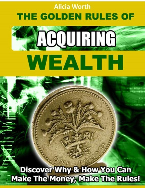 The Golden Rules of Acquiring Wealth – Discover Why & How You Can Make the Money, Make the Rules!, Jack Moore