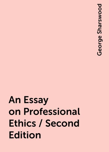 An Essay on Professional Ethics / Second Edition, George Sharswood