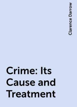Crime: Its Cause and Treatment, Clarence Darrow