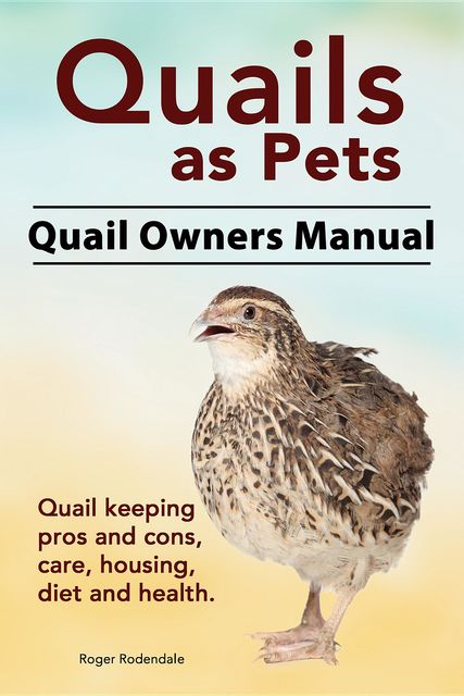 Quails as Pets. Quail Owners Manual. Quail keeping pros and cons, care, housing, diet and health, Roger Rodendale