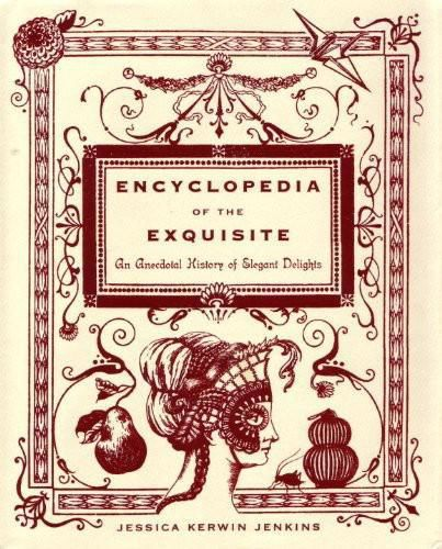 Encyclopedia of the Exquisite: An Anecdotal History of Elegant Delights, Jenkins, Jessica Kerwin