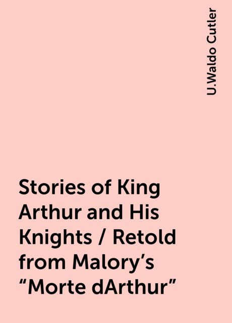 """Stories of King Arthur and His Knights / Retold from Malory's """"Morte dArthur"""", U.Waldo Cutler"""