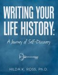 Writing Your Life History: A Journey of Self-discovery, Ph.D., Hilda K. Ross