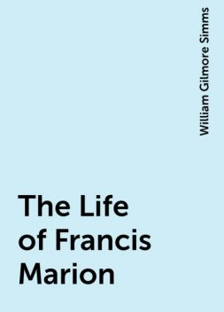 The Life of Francis Marion, William Gilmore Simms