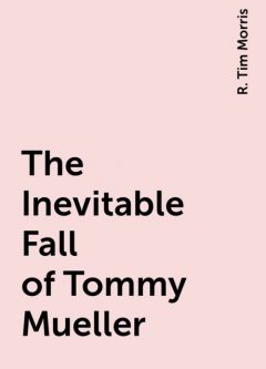 The Inevitable Fall of Tommy Mueller, R. Tim Morris
