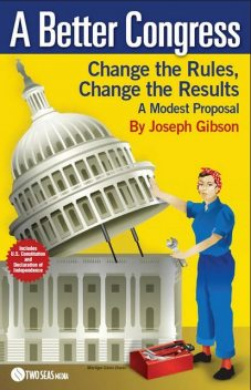 A Better Congress: Change the Rules, Change the Results, Joseph Gibson