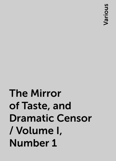 The Mirror of Taste, and Dramatic Censor / Volume I, Number 1, Various