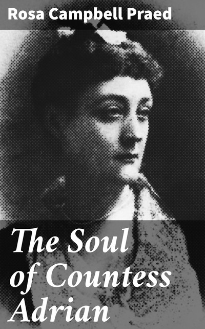 The Soul of Countess Adrian, Rosa Campbell Praed