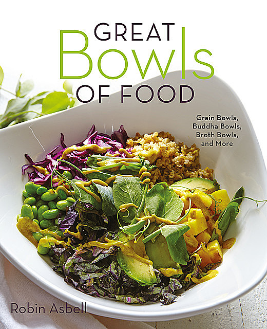 Great Bowls of Food: Grain Bowls, Buddha Bowls, Broth Bowls, and More, Robin Asbell