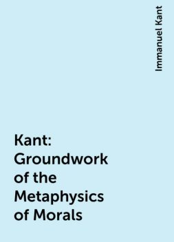 Kant: Groundwork of the Metaphysics of Morals, Immanuel Kant