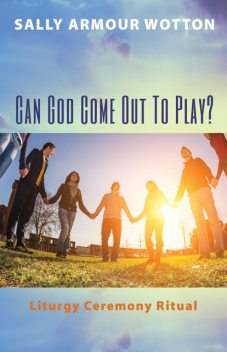 Can God Come Out To Play, Sally Armour Wotton