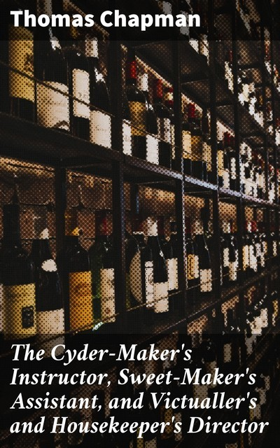 The Cyder-Maker's Instructor, Sweet-Maker's Assistant, and Victualler's and Housekeeper's Director, Thomas Chapman
